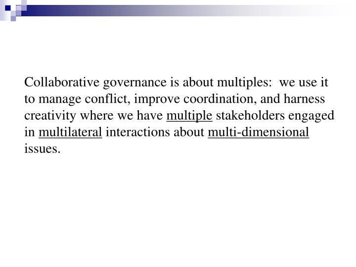 Collaborative governance is about multiples:  we use it to manage conflict, improve coordination, an...