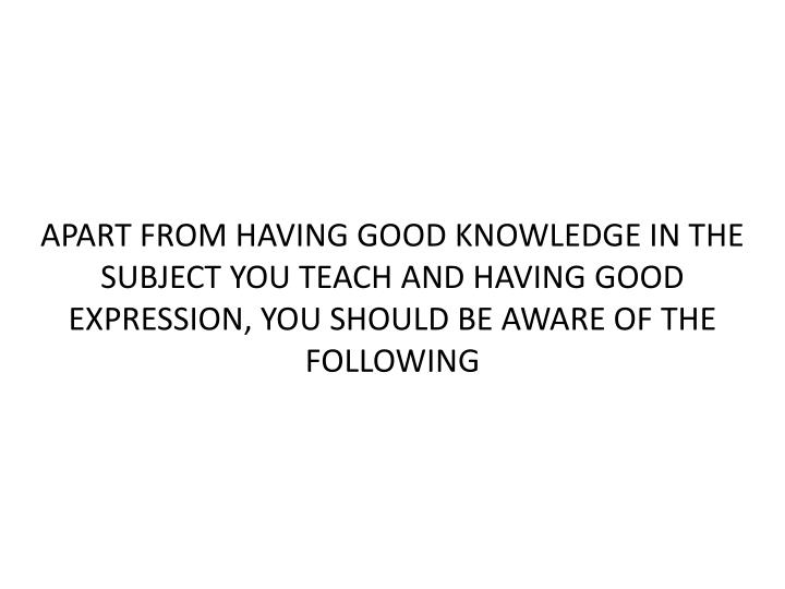 APART FROM HAVING GOOD KNOWLEDGE IN THE SUBJECT YOU TEACH AND HAVING GOOD EXPRESSION, YOU SHOULD BE AWARE OF THE FOLLOWING