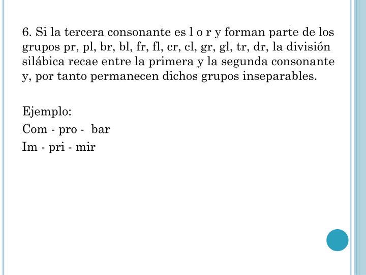 6. Si la tercera consonante es l o r y forman parte de los grupos pr, pl, br, bl, fr, fl, cr, cl, gr, gl, tr, dr, la división silábica recae entre la primera y la segunda consonante y, por tanto permanecen dichos grupos inseparables.