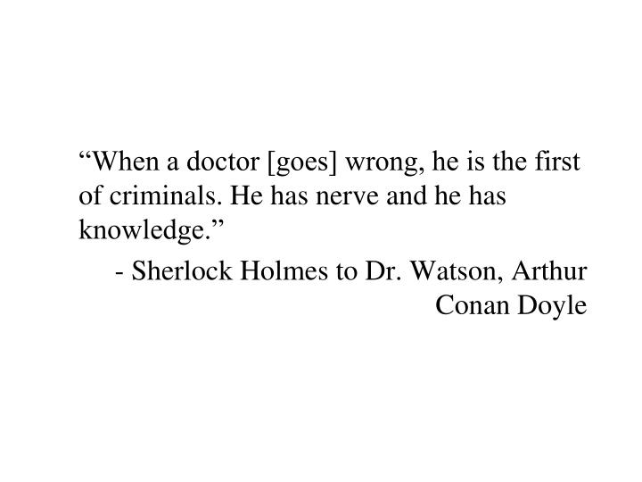 """When a doctor [goes] wrong, he is the first of criminals. He has nerve and he has knowledge."""