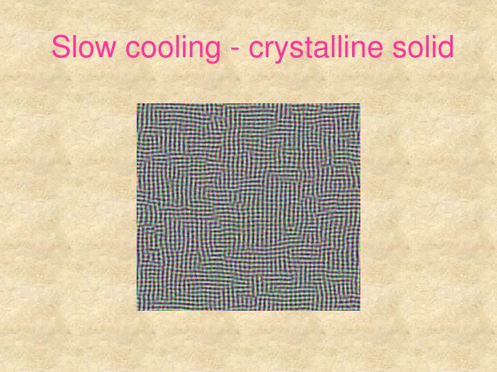 Slow cooling - crystalline solid