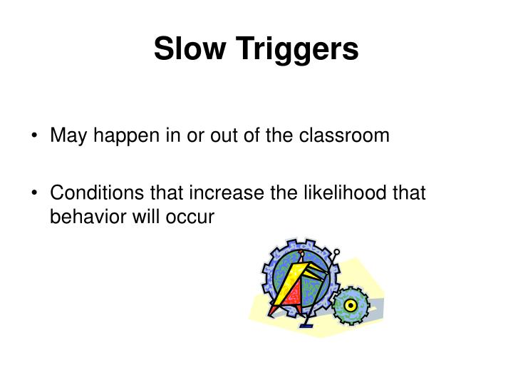 Slow Triggers