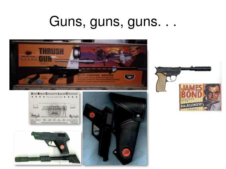 Guns, guns, guns. . .