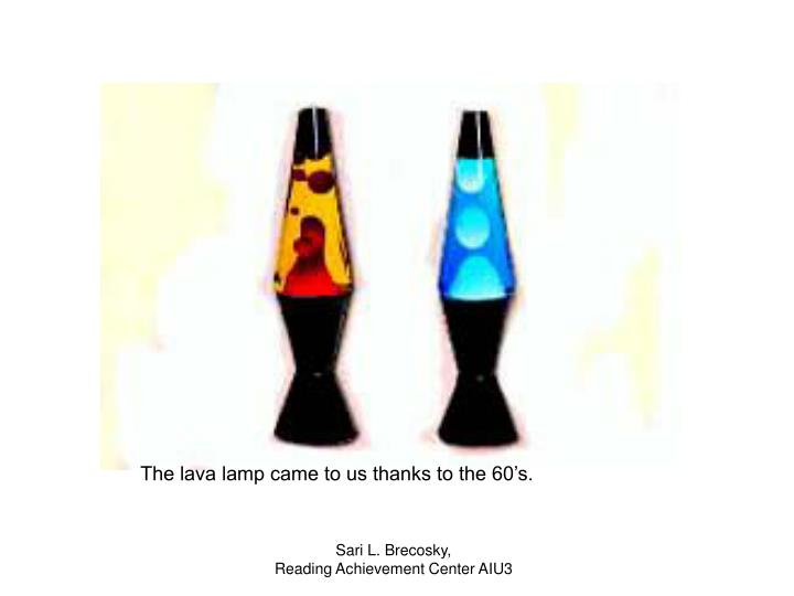 The lava lamp came to us thanks to the 60's.