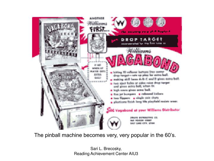 The pinball machine becomes very, very popular in the 60's.