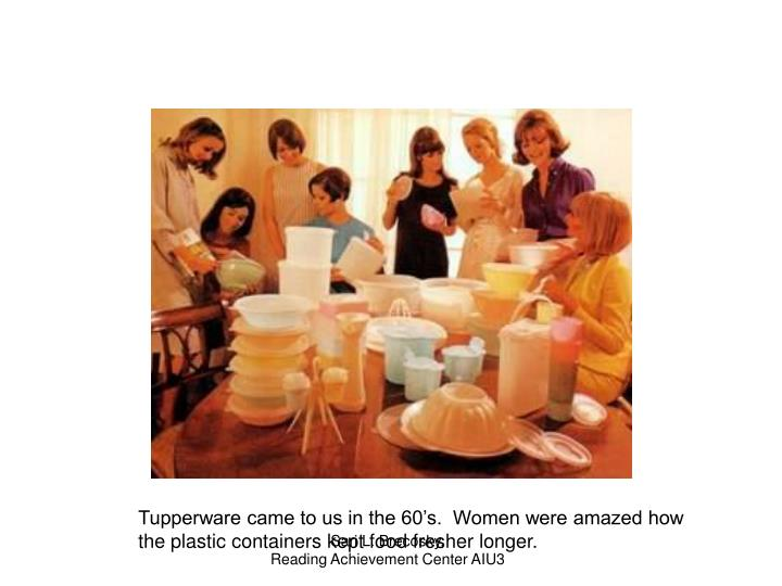 Tupperware came to us in the 60's.  Women were amazed how the plastic containers kept food fresher longer.