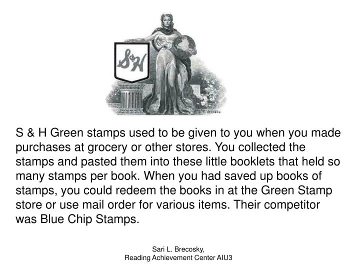 S & H Green stamps used to be given to you when you made purchases at grocery or other stores. You collected the stamps and pasted them into these little booklets that held so many stamps per book. When you had saved up books of stamps, you could redeem the books in at the Green Stamp store or use mail order for various items. Their competitor was Blue Chip Stamps.