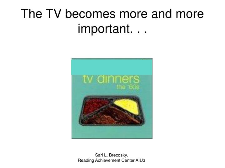 The TV becomes more and more important. . .