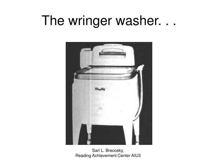 The wringer washer. . .