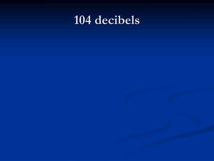 104 decibels