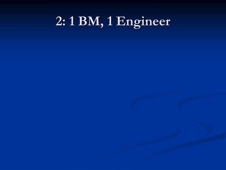 2: 1 BM, 1 Engineer