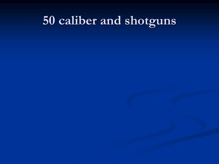 50 caliber and shotguns