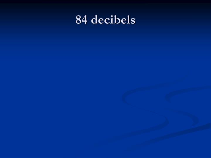 84 decibels