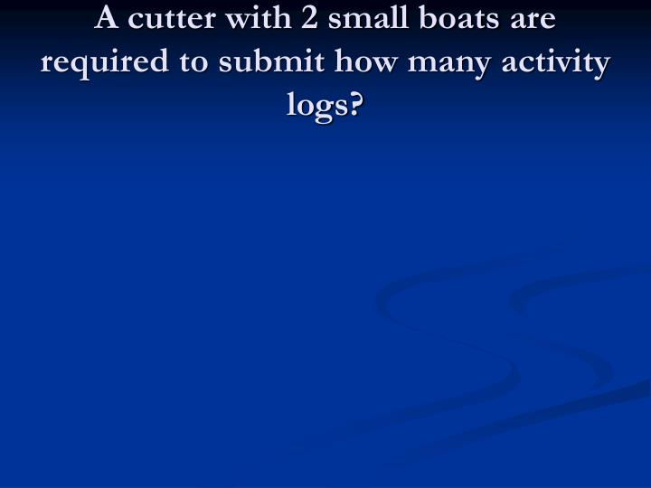 A cutter with 2 small boats are required to submit how many activity logs?