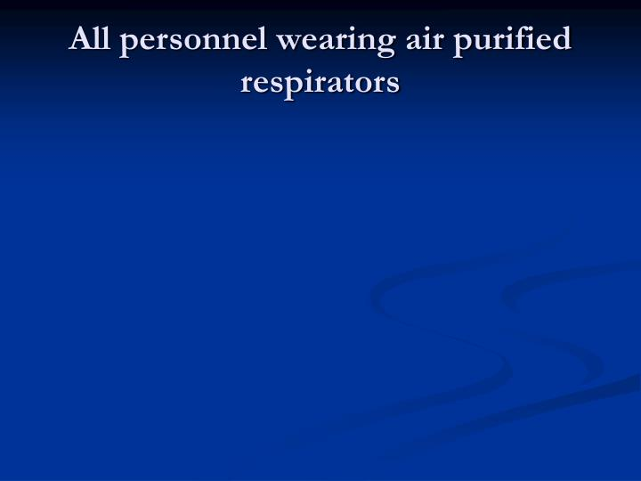 All personnel wearing air purified respirators
