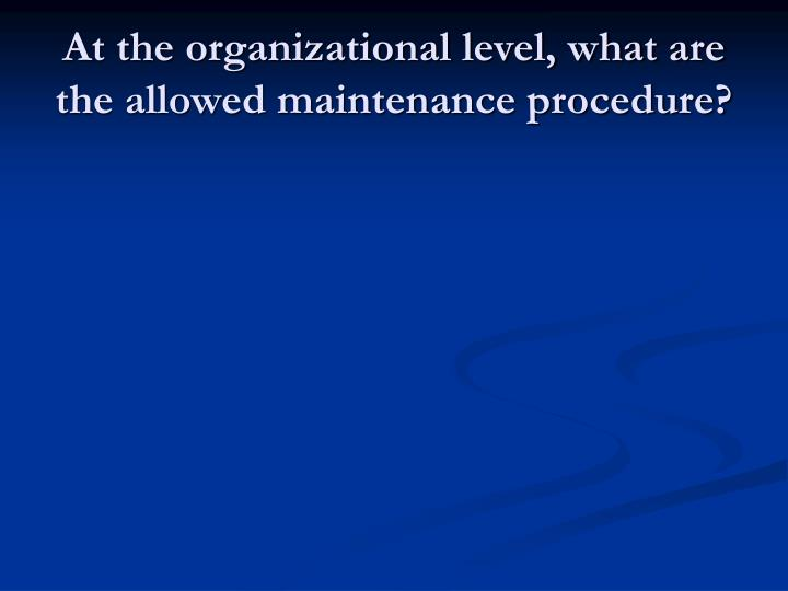 At the organizational level, what are the allowed maintenance procedure?