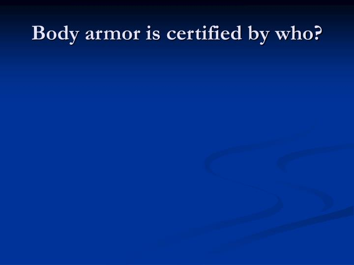 Body armor is certified by who?