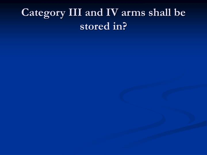 Category III and IV arms shall be stored in?