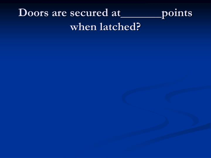 Doors are secured at_______points when latched?