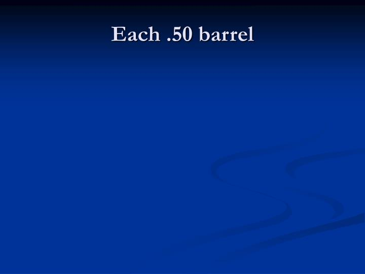 Each .50 barrel