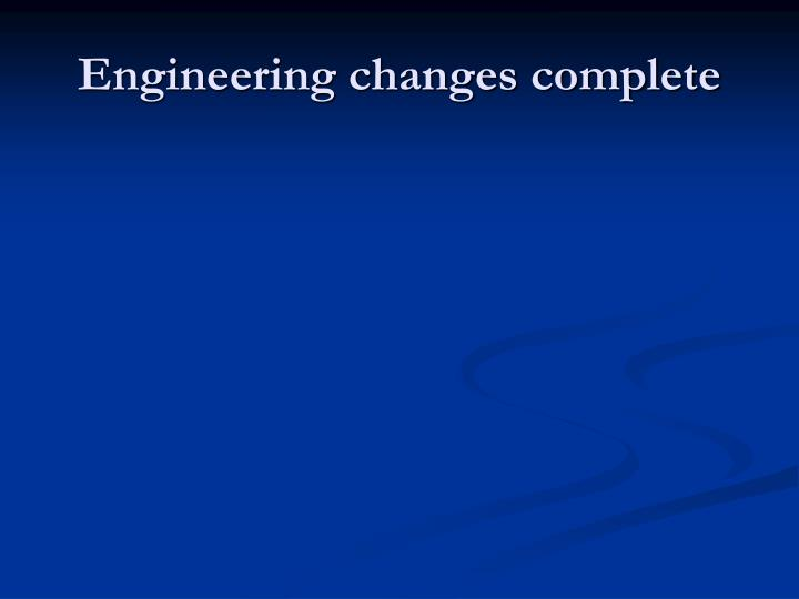 Engineering changes complete