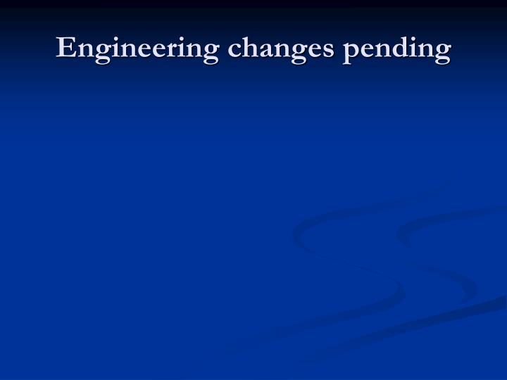 Engineering changes pending