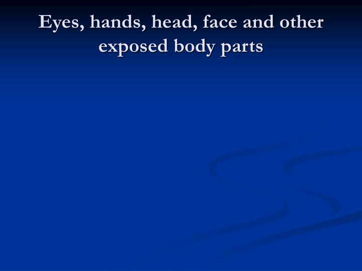 Eyes, hands, head, face and other exposed body parts