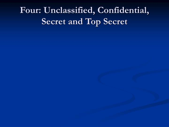 Four: Unclassified, Confidential, Secret and Top Secret