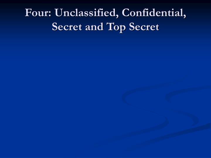 Four: Unclassified, Confidential, Secret and Top Secret