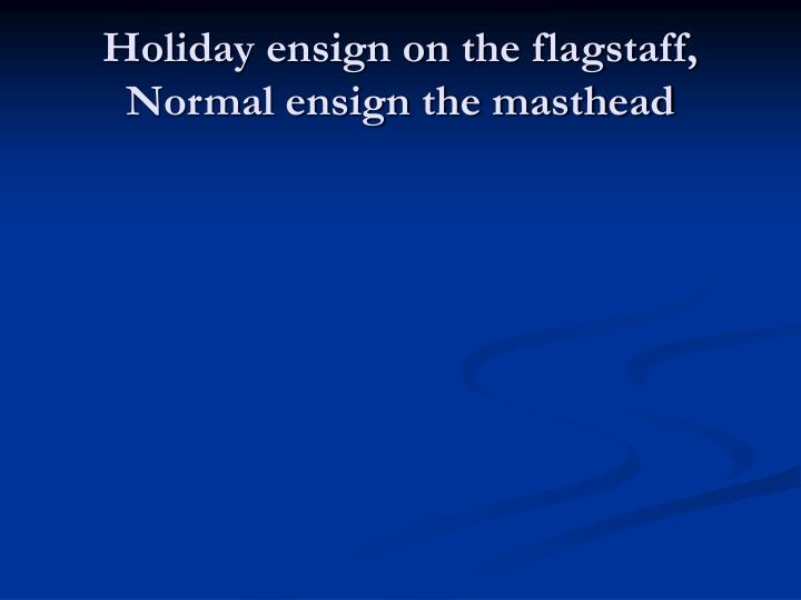 Holiday ensign on the flagstaff, Normal ensign the masthead