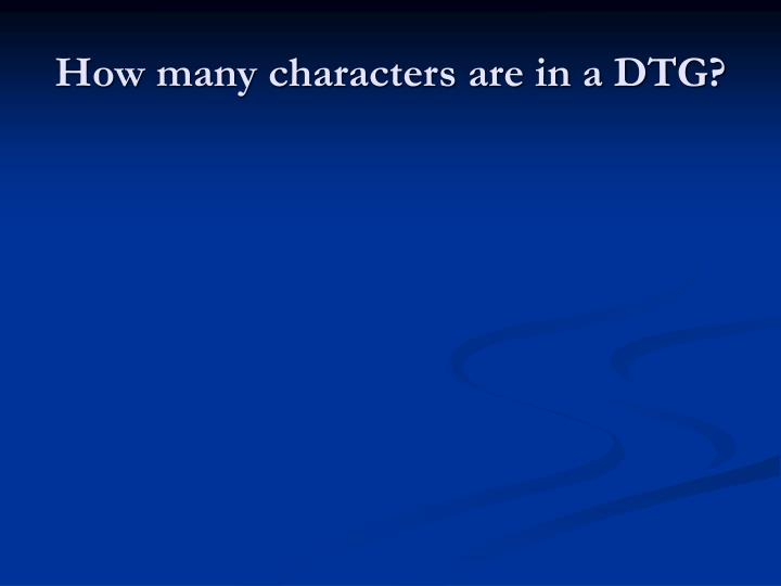 How many characters are in a DTG?