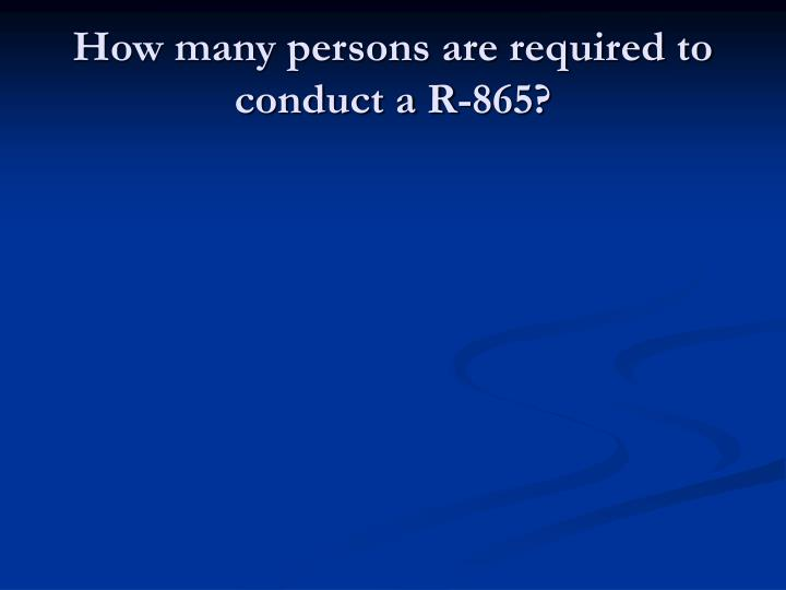 How many persons are required to conduct a R-865?
