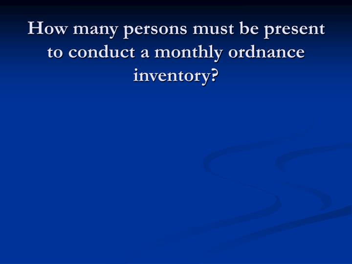 How many persons must be present to conduct a monthly ordnance inventory?