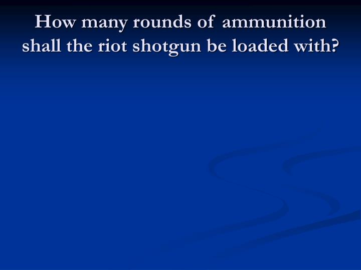 How many rounds of ammunition shall the riot shotgun be loaded with?