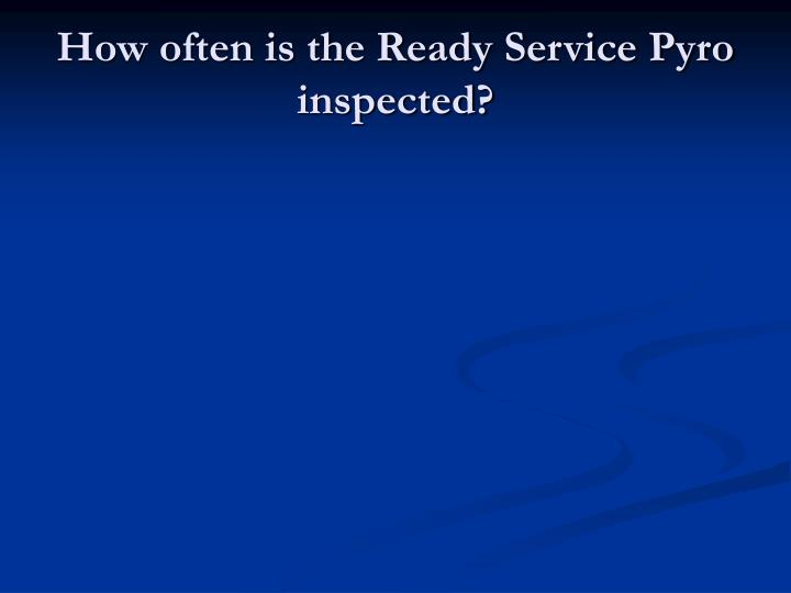 How often is the Ready Service Pyro inspected?