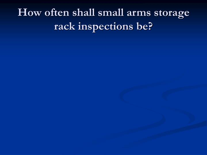 How often shall small arms storage rack inspections be?