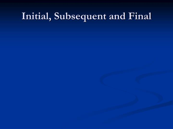 Initial, Subsequent and Final