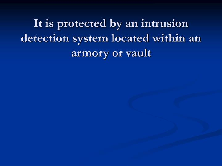 It is protected by an intrusion detection system located within an armory or vault