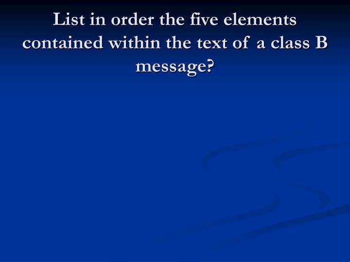 List in order the five elements contained within the text of a class B message?