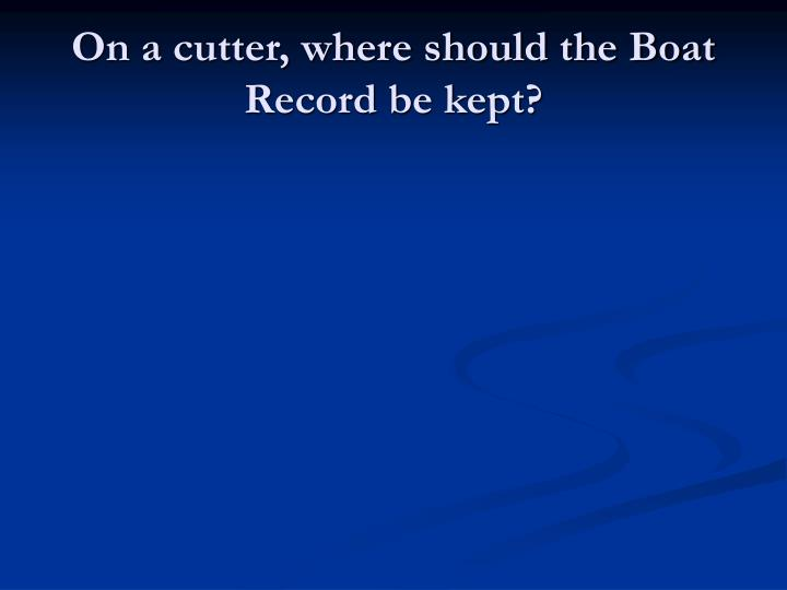 On a cutter, where should the Boat Record be kept?
