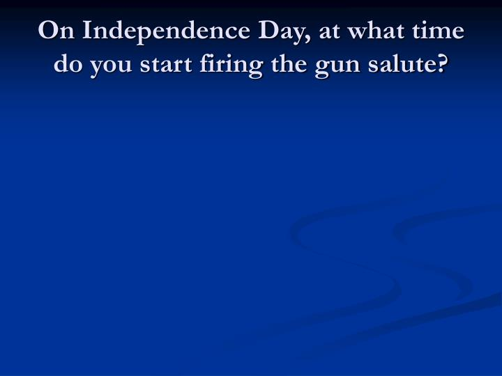 On Independence Day, at what time do you start firing the gun salute?
