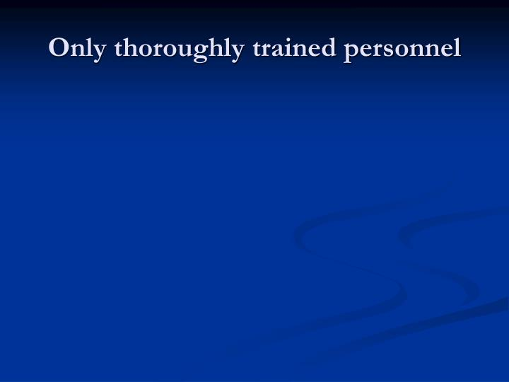 Only thoroughly trained personnel