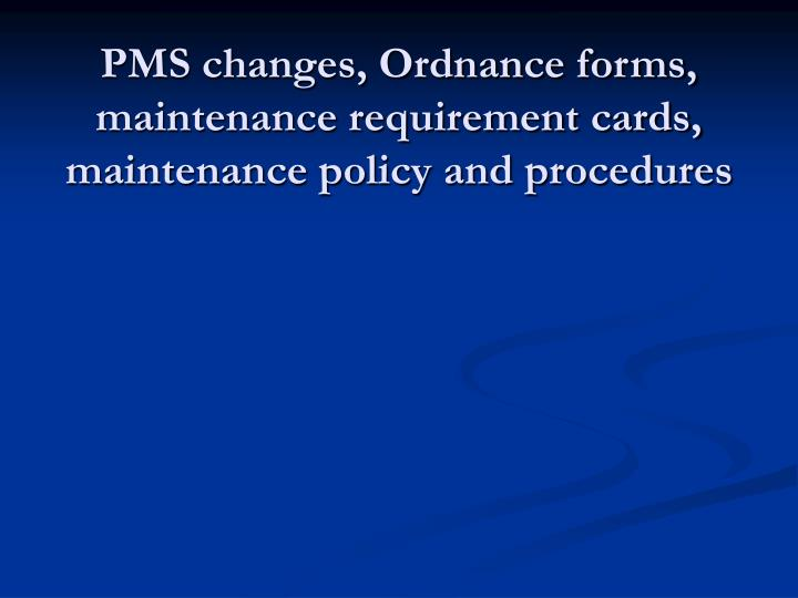 PMS changes, Ordnance forms, maintenance requirement cards, maintenance policy and procedures