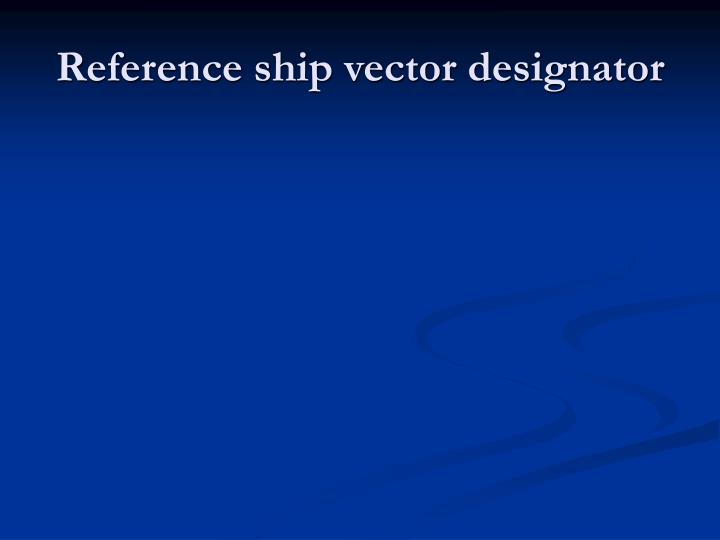 Reference ship vector designator