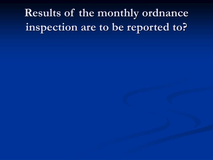 Results of the monthly ordnance inspection are to be reported to?