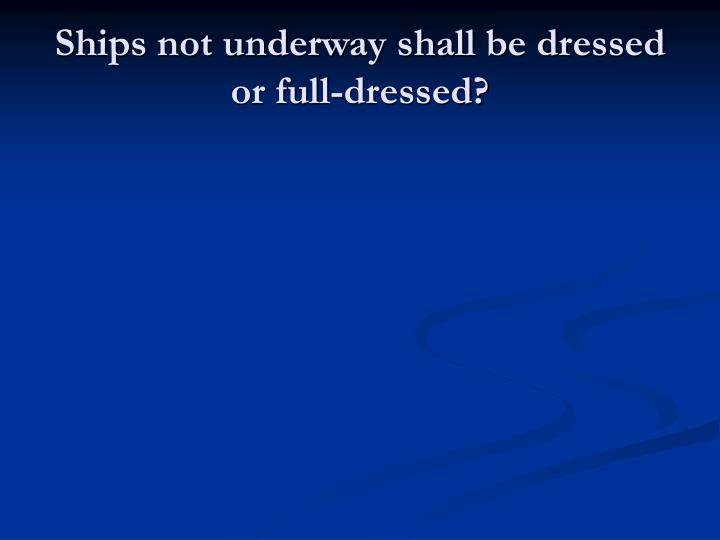 Ships not underway shall be dressed or full-dressed?