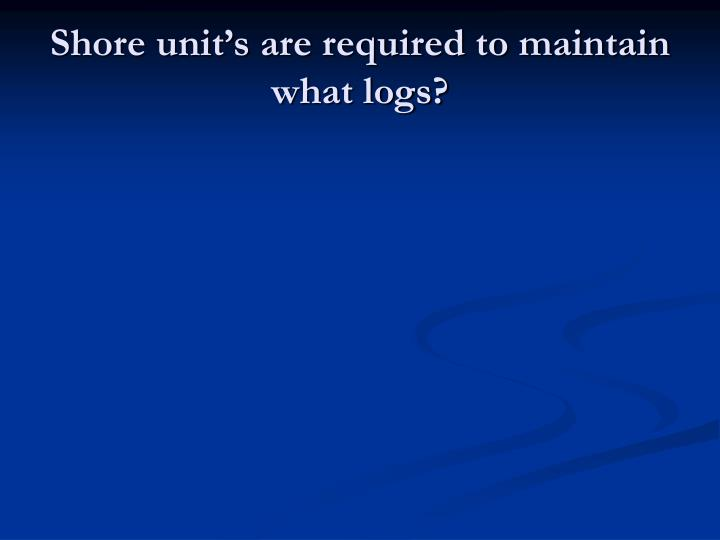 Shore unit's are required to maintain what logs?