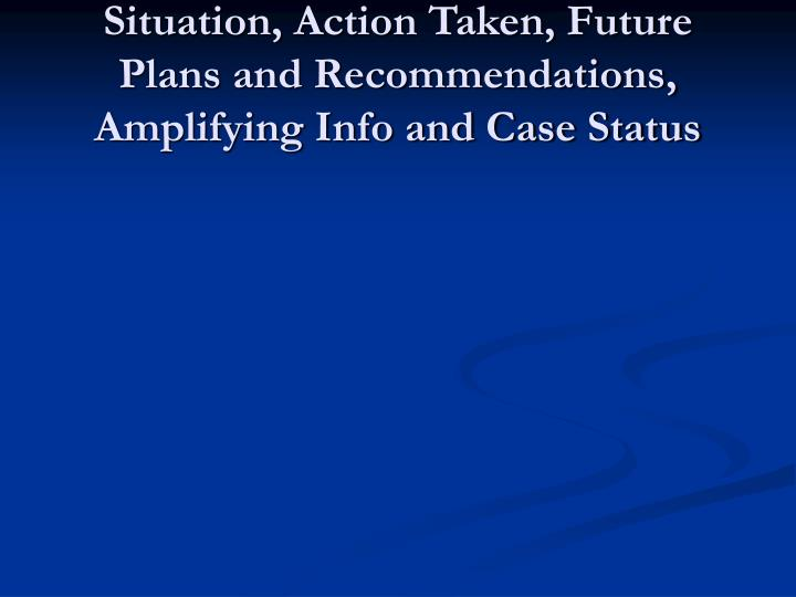 Situation, Action Taken, Future Plans and Recommendations, Amplifying Info and Case Status