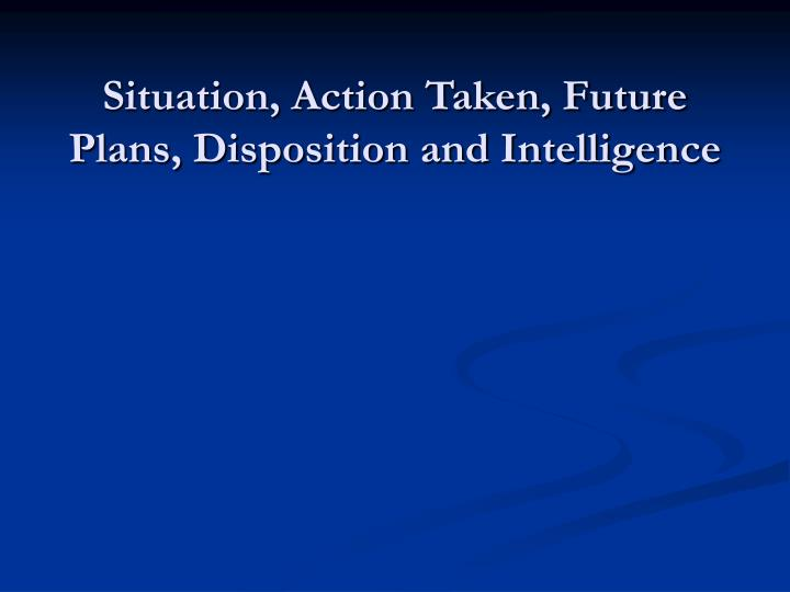 Situation, Action Taken, Future Plans, Disposition and Intelligence