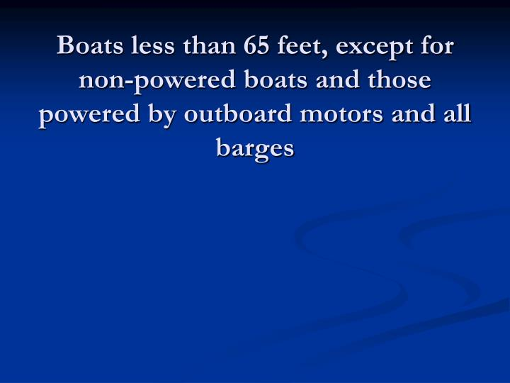 Boats less than 65 feet, except for non-powered boats and those powered by outboard motors and all barges